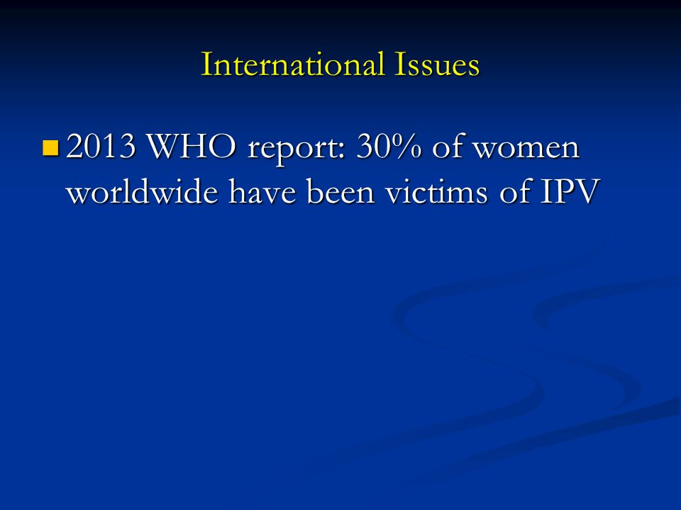 International Issues 2013 WHO report: 30% of women worldwide have been victims of IPV 2013 WHO report: 30% of women worldwide have been victims of IPV
