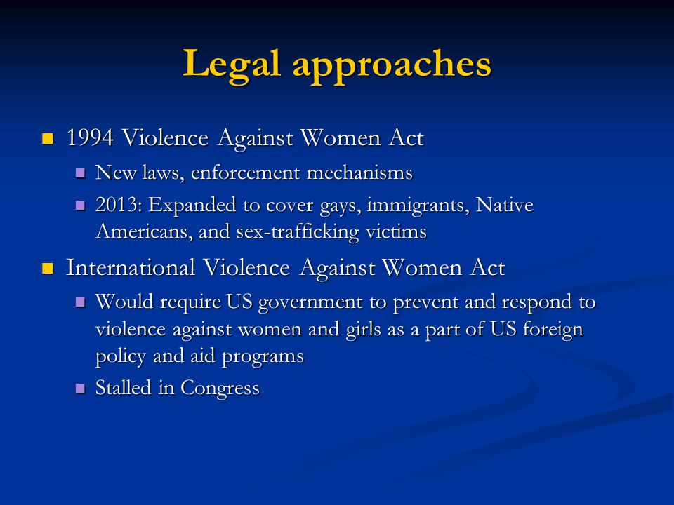 Legal approaches 1994 Violence Against Women Act 1994 Violence Against Women Act New laws, enforcement mechanisms New laws, enforcement mechanisms 2013: Expanded to cover gays, immigrants, Native Americans, and sex-trafficking victims 2013: Expanded to cover gays, immigrants, Native Americans, and sex-trafficking victims International Violence Against Women Act International Violence Against Women Act Would require US government to prevent and respond to violence against women and girls as a part of US foreign policy and aid programs Would require US government to prevent and respond to violence against women and girls as a part of US foreign policy and aid programs Stalled in Congress Stalled in Congress