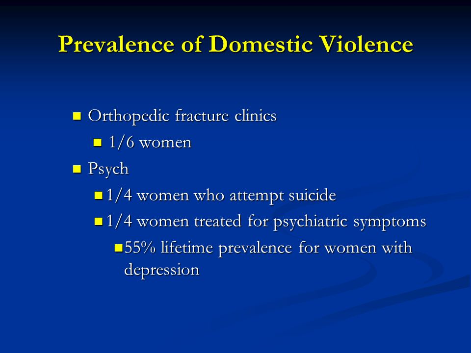 Prevalence of Domestic Violence Orthopedic fracture clinics Orthopedic fracture clinics 1/6 women 1/6 women Psych Psych 1/4 women who attempt suicide