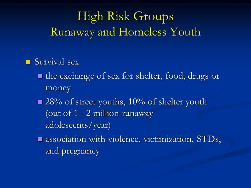 High Risk Groups Runaway and Homeless Youth Survival sex Survival sex the exchange of sex for shelter, food, drugs or money the exchange of sex for shelter, food, drugs or money 28% of street youths, 10% of shelter youth (out of 1 - 2 million runaway adolescents/year) 28% of street youths, 10% of shelter youth (out of 1 - 2 million runaway adolescents/year) association with violence, victimization, STDs, and pregnancy association with violence, victimization, STDs, and pregnancy