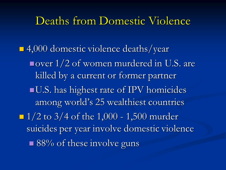 Deaths from Domestic Violence 4,000 domestic violence deaths/year 4,000 domestic violence deaths/year over 1/2 of women murdered in U.S. are killed by