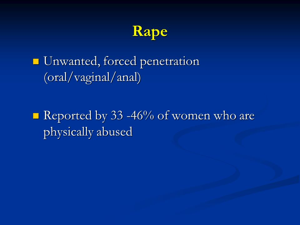 Rape Unwanted, forced penetration (oral/vaginal/anal) Unwanted, forced penetration (oral/vaginal/anal) Reported by 33 -46% of women who are physically