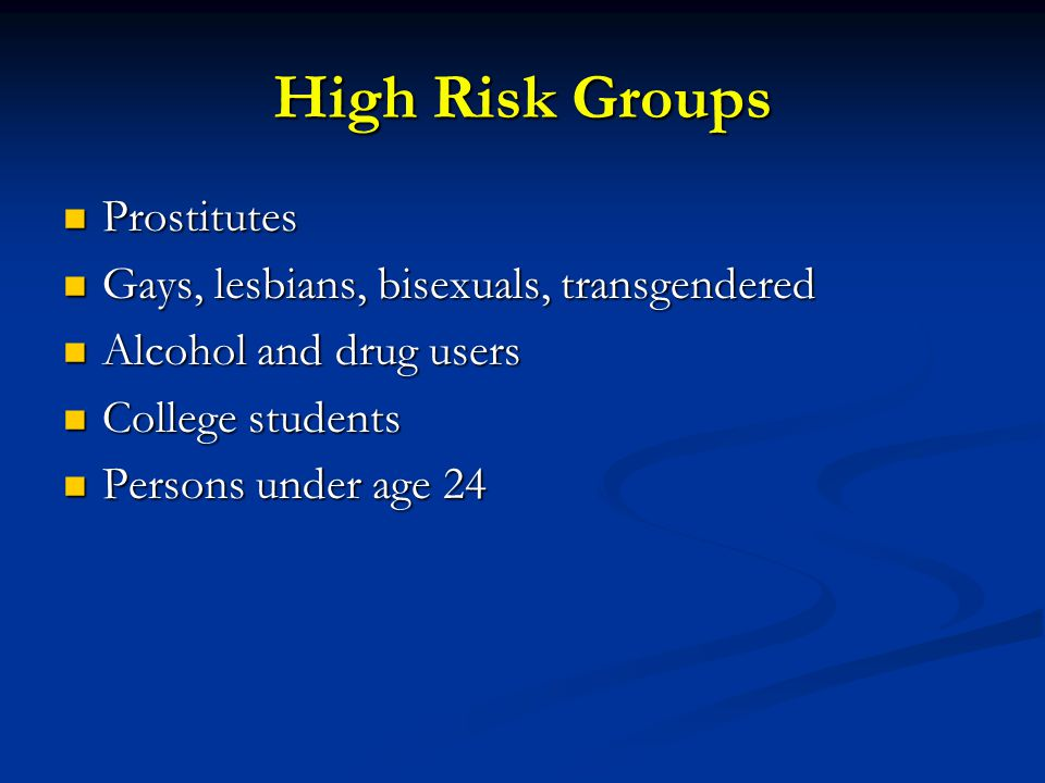 High Risk Groups Prostitutes Prostitutes Gays, lesbians, bisexuals, transgendered Gays, lesbians, bisexuals, transgendered Alcohol and drug users Alcohol and drug users College students College students Persons under age 24 Persons under age 24