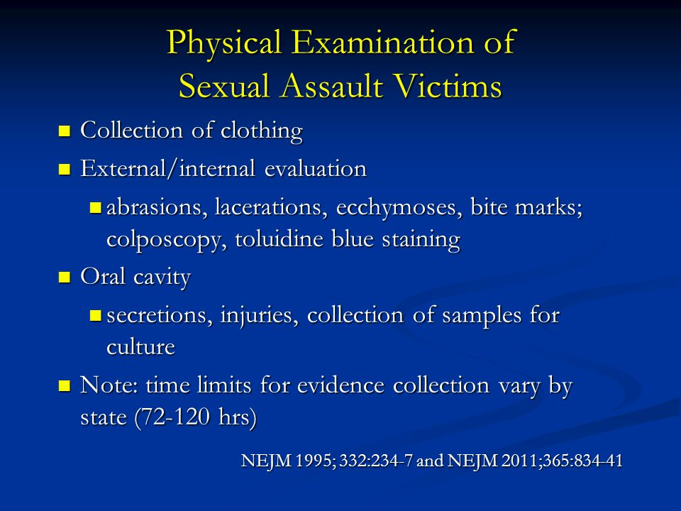 Physical Examination of Sexual Assault Victims Collection of clothing Collection of clothing External/internal evaluation External/internal evaluation abrasions, lacerations, ecchymoses, bite marks; colposcopy, toluidine blue staining abrasions, lacerations, ecchymoses, bite marks; colposcopy, toluidine blue staining Oral cavity Oral cavity secretions, injuries, collection of samples for culture secretions, injuries, collection of samples for culture Note: time limits for evidence collection vary by state (72-120 hrs) Note: time limits for evidence collection vary by state (72-120 hrs) NEJM 1995; 332:234-7 and NEJM 2011;365:834-41
