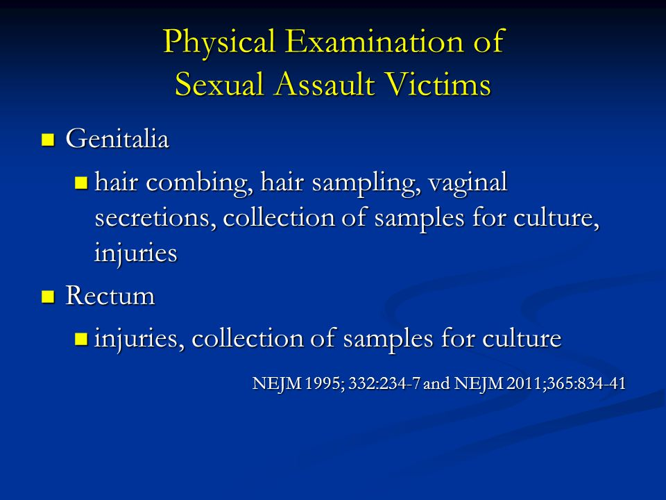 Physical Examination of Sexual Assault Victims Genitalia Genitalia hair combing, hair sampling, vaginal secretions, collection of samples for culture, injuries hair combing, hair sampling, vaginal secretions, collection of samples for culture, injuries Rectum Rectum injuries, collection of samples for culture injuries, collection of samples for culture NEJM 1995; 332:234-7 and NEJM 2011;365:834-41 NEJM 1995; 332:234-7 and NEJM 2011;365:834-41