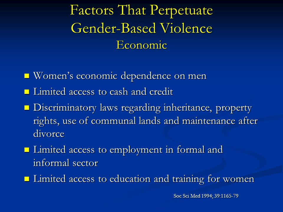 Factors That Perpetuate Gender-Based Violence Economic Women's economic dependence on men Women's economic dependence on men Limited access to cash an