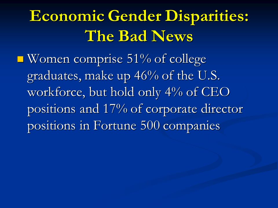 Economic Gender Disparities: The Bad News Women comprise 51% of college graduates, make up 46% of the U.S. workforce, but hold only 4% of CEO position