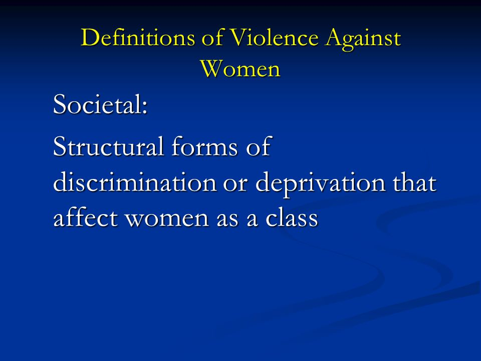 Definitions of Violence Against Women Societal: Structural forms of discrimination or deprivation that affect women as a class