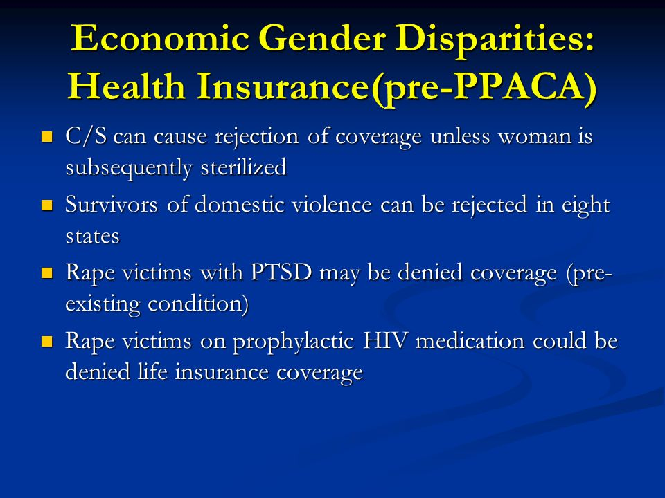 Economic Gender Disparities: Health Insurance(pre-PPACA) C/S can cause rejection of coverage unless woman is subsequently sterilized C/S can cause rej