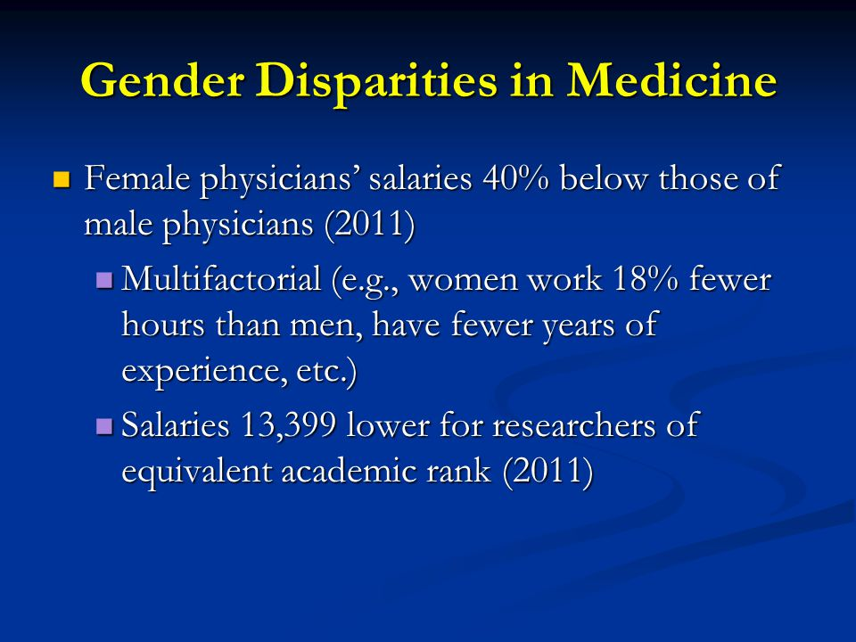 Gender Disparities in Medicine Female physicians' salaries 40% below those of male physicians (2011) Female physicians' salaries 40% below those of male physicians (2011) Multifactorial (e.g., women work 18% fewer hours than men, have fewer years of experience, etc.) Multifactorial (e.g., women work 18% fewer hours than men, have fewer years of experience, etc.) Salaries 13,399 lower for researchers of equivalent academic rank (2011) Salaries 13,399 lower for researchers of equivalent academic rank (2011)