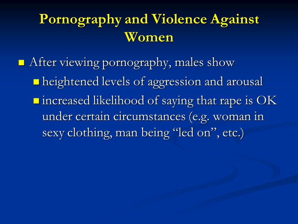 Pornography and Violence Against Women After viewing pornography, males show After viewing pornography, males show heightened levels of aggression and arousal heightened levels of aggression and arousal increased likelihood of saying that rape is OK under certain circumstances (e.g.