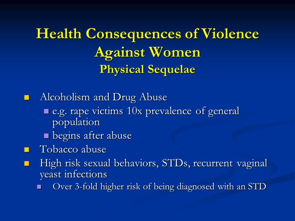 Health Consequences of Violence Against Women Physical Sequelae Alcoholism and Drug Abuse Alcoholism and Drug Abuse e.g.