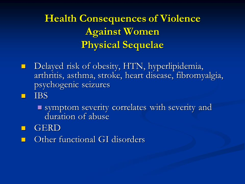 Health Consequences of Violence Against Women Physical Sequelae Delayed risk of obesity, HTN, hyperlipidemia, arthritis, asthma, stroke, heart disease, fibromyalgia, psychogenic seizures Delayed risk of obesity, HTN, hyperlipidemia, arthritis, asthma, stroke, heart disease, fibromyalgia, psychogenic seizures IBS IBS symptom severity correlates with severity and duration of abuse symptom severity correlates with severity and duration of abuse GERD GERD Other functional GI disorders Other functional GI disorders