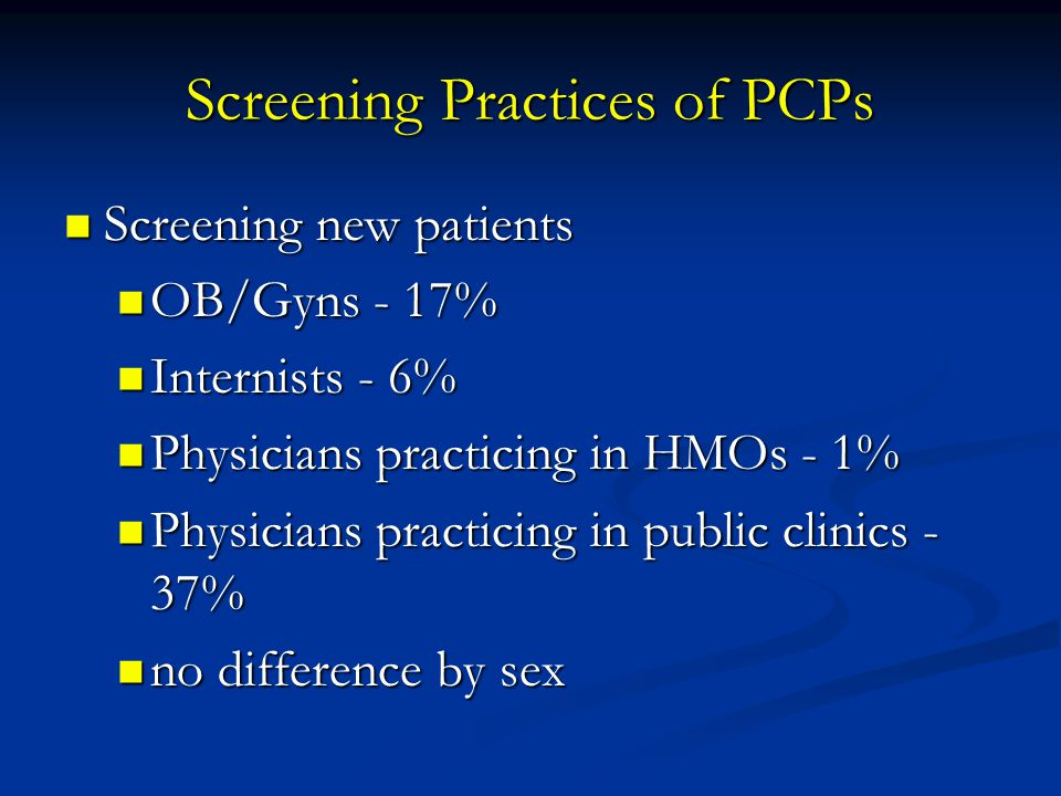 Screening Practices of PCPs Screening new patients Screening new patients OB/Gyns - 17% OB/Gyns - 17% Internists - 6% Internists - 6% Physicians pract