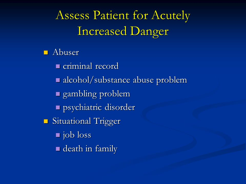 Assess Patient for Acutely Increased Danger Abuser Abuser criminal record criminal record alcohol/substance abuse problem alcohol/substance abuse prob