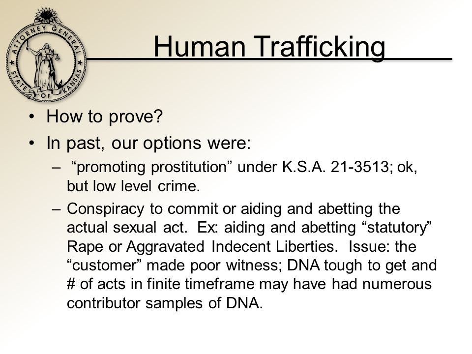 Human Trafficking How to prove. In past, our options were: – promoting prostitution under K.S.A.