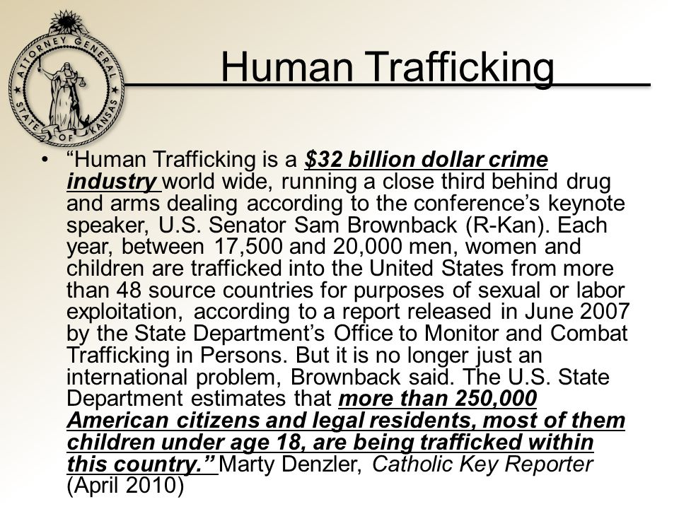 Human Trafficking Current Federal Law – Victims of Trafficking and Violence Protection Act of 2000 § 103 : Sex trafficking in which sex act is induced by force, fraud, or coercion or in which the person induced to perform such act has not attained 18 years of age; or the recruitment, harboring, transportation, provision...