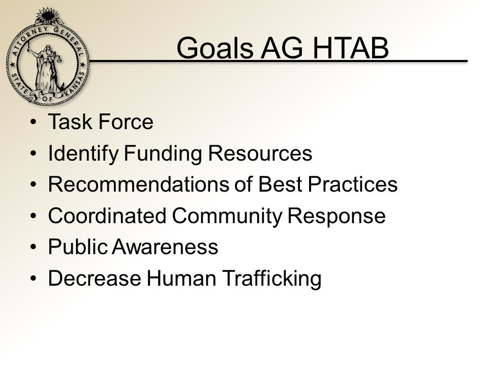 Goals AG HTAB Task Force Identify Funding Resources Recommendations of Best Practices Coordinated Community Response Public Awareness Decrease Human Trafficking