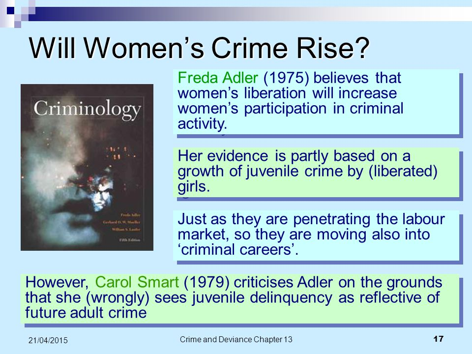 Crime and Deviance Chapter 13 17 21/04/2015 Will Women's Crime Rise? Freda Adler (1975) believes that women's liberation will increase women's partici