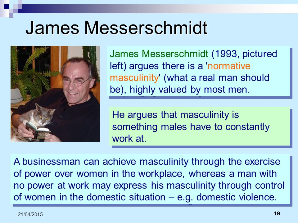 19 21/04/2015 James Messerschmidt James Messerschmidt (1993, pictured left) argues there is a 'normative masculinity' (what a real man should be), hig