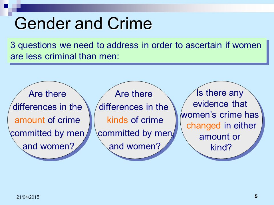 5 21/04/2015 Gender and Crime 3 questions we need to address in order to ascertain if women are less criminal than men: Are there differences in the a