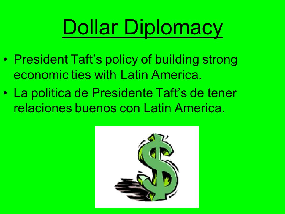 Dollar Diplomacy President Taft's policy of building strong economic ties with Latin America.
