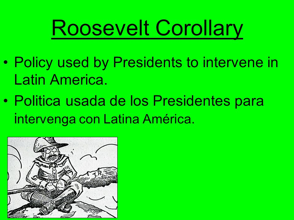 Roosevelt Corollary Policy used by Presidents to intervene in Latin America.