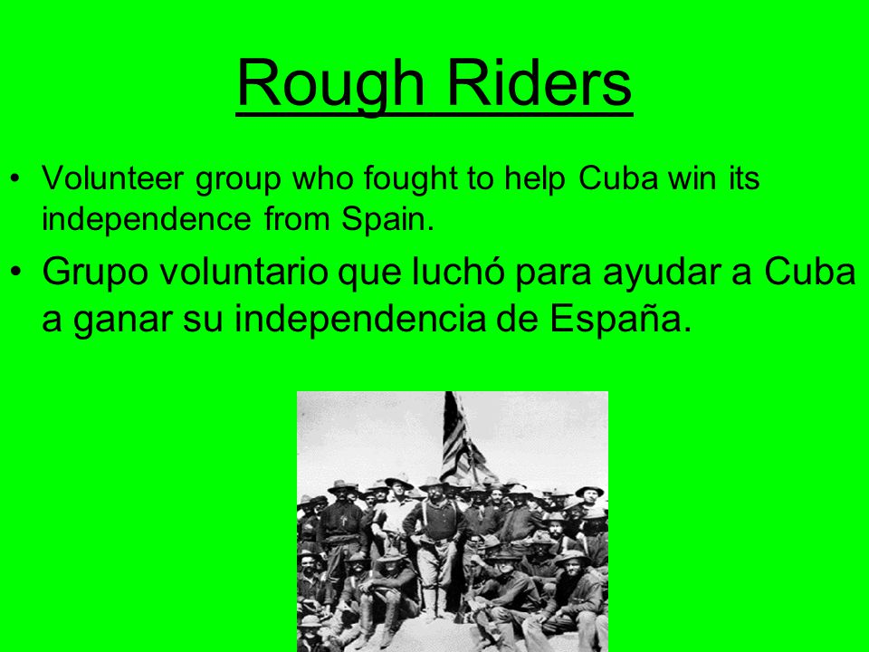 Rough Riders Volunteer group who fought to help Cuba win its independence from Spain.