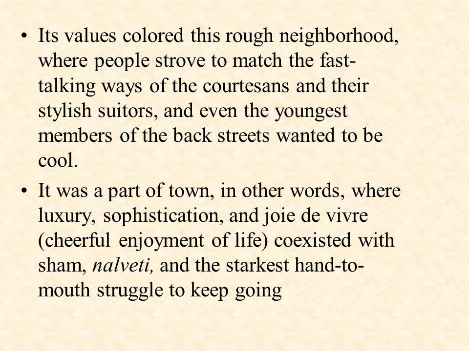 Its values colored this rough neighborhood, where people strove to match the fast- talking ways of the courtesans and their stylish suitors, and even the youngest members of the back streets wanted to be cool.