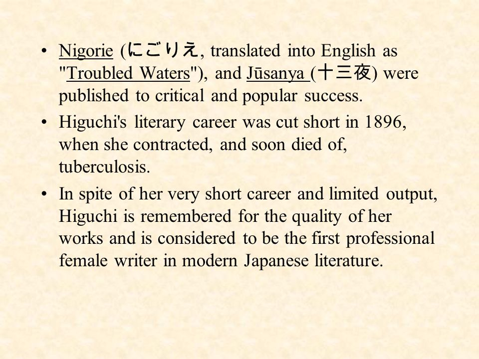Nigorie ( にごりえ, translated into English as Troubled Waters ), and Jūsanya ( 十三夜 ) were published to critical and popular success.