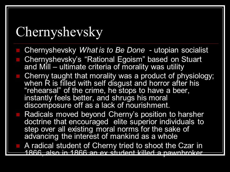 Chernyshevsky Chernyshevsky What is to Be Done - utopian socialist Chernyshevsky's Rational Egoism based on Stuart and Mill – ultimate criteria of morality was utility Cherny taught that morality was a product of physiology; when R is filled with self disgust and horror after his rehearsal of the crime, he stops to have a beer, instantly feels better, and shrugs his moral discomposure off as a lack of nourishment.