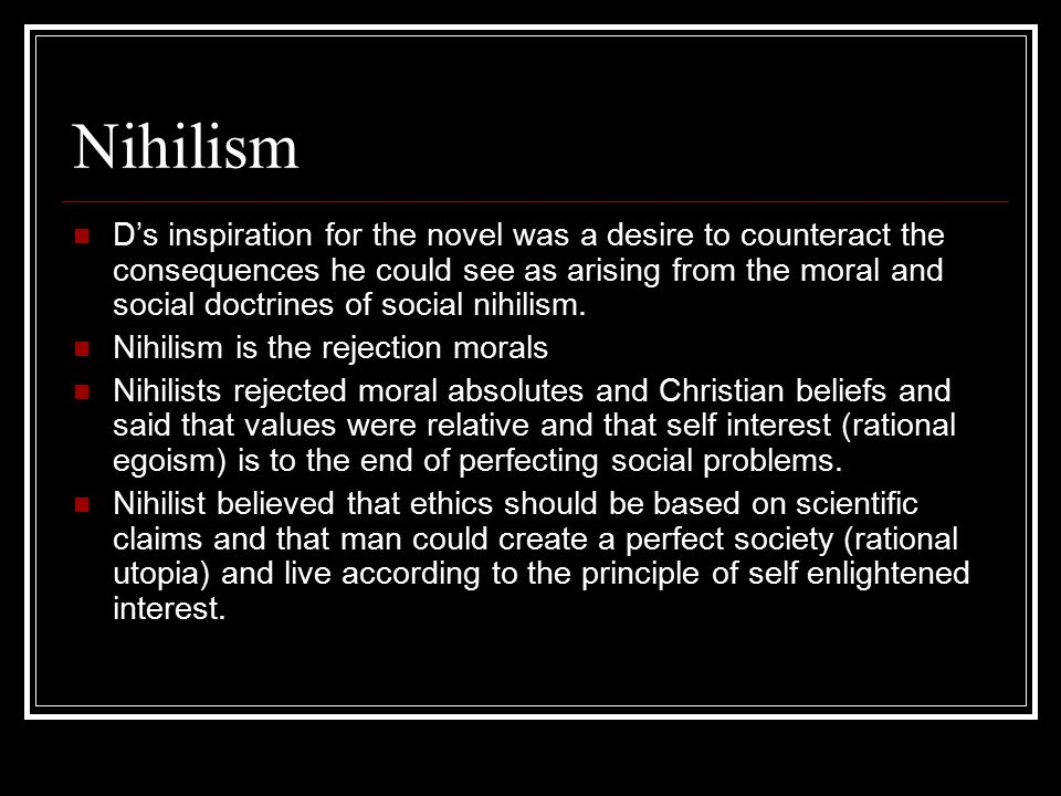 Nihilism D's inspiration for the novel was a desire to counteract the consequences he could see as arising from the moral and social doctrines of social nihilism.