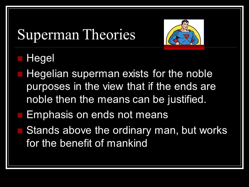 Superman Theories Hegel Hegelian superman exists for the noble purposes in the view that if the ends are noble then the means can be justified.
