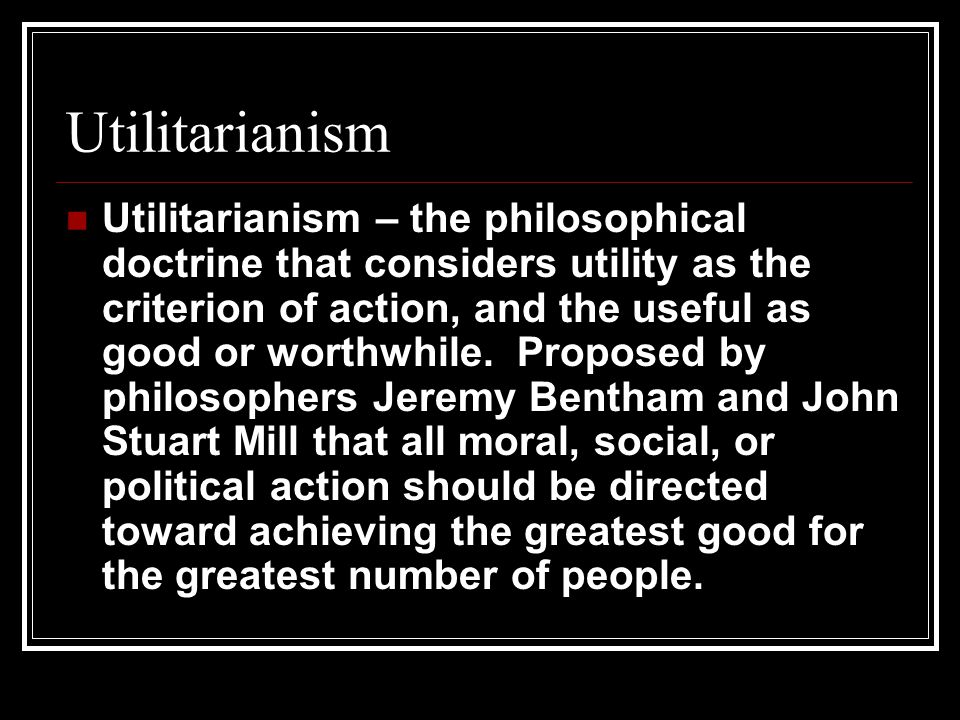Utilitarianism Utilitarianism – the philosophical doctrine that considers utility as the criterion of action, and the useful as good or worthwhile.