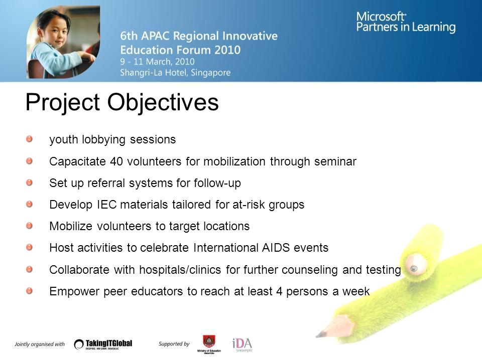 Project Objectives youth lobbying sessions Capacitate 40 volunteers for mobilization through seminar Set up referral systems for follow-up Develop IEC materials tailored for at-risk groups Mobilize volunteers to target locations Host activities to celebrate International AIDS events Collaborate with hospitals/clinics for further counseling and testing Empower peer educators to reach at least 4 persons a week