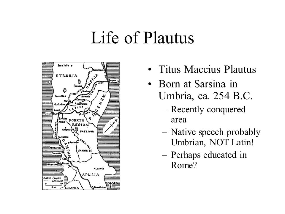 Life of Plautus Titus Maccius Plautus Born at Sarsina in Umbria, ca.
