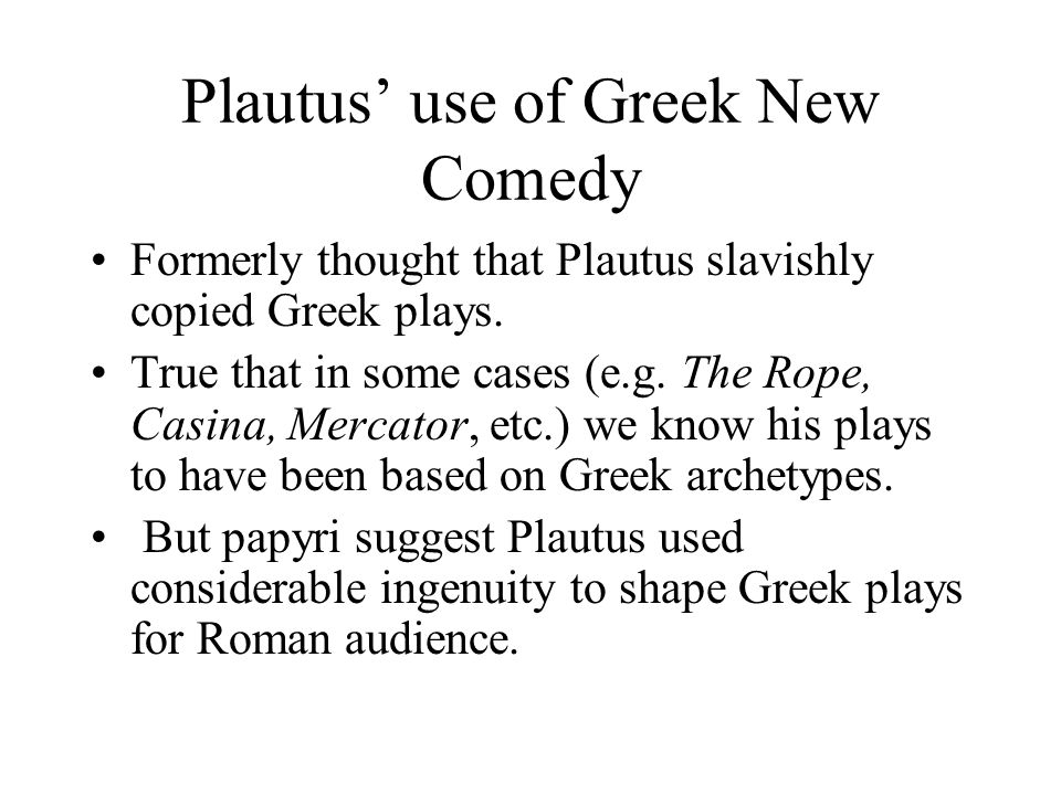 Plautus' use of Greek New Comedy Formerly thought that Plautus slavishly copied Greek plays.