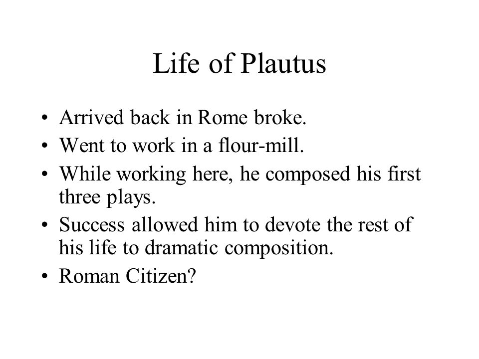 Life of Plautus Arrived back in Rome broke. Went to work in a flour-mill.