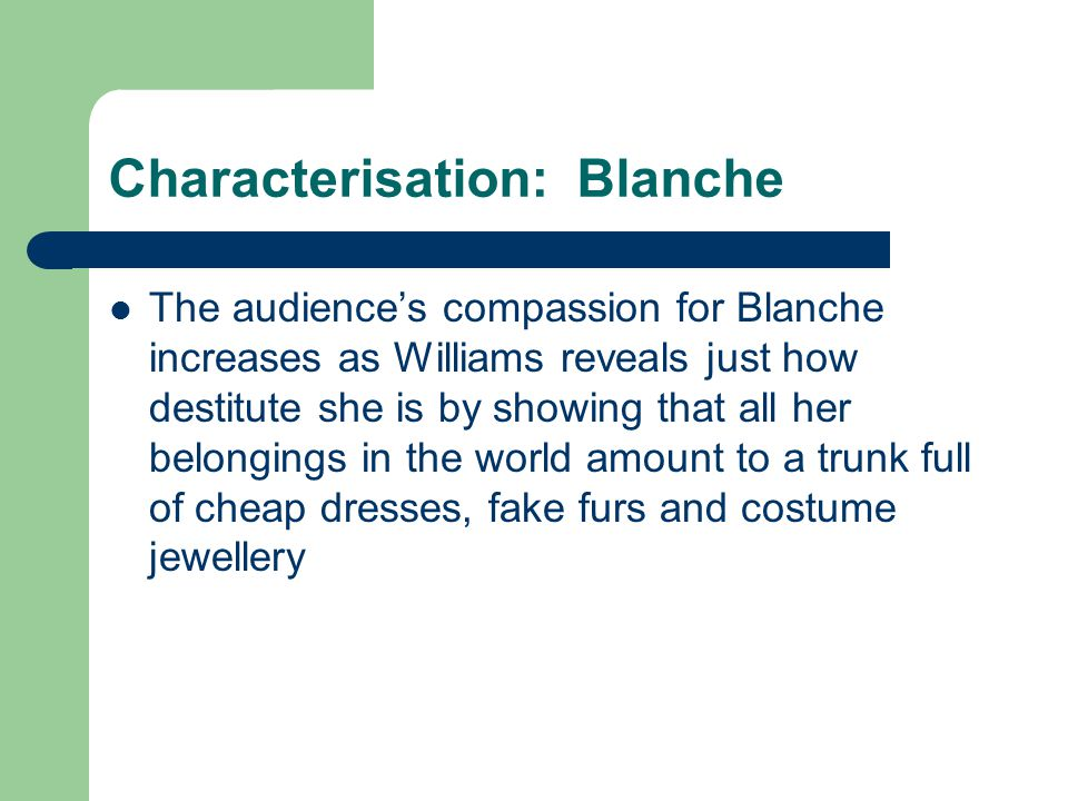 Characterisation: Blanche The audience's compassion for Blanche increases as Williams reveals just how destitute she is by showing that all her belongings in the world amount to a trunk full of cheap dresses, fake furs and costume jewellery