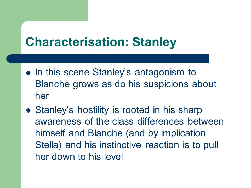 Characterisation: Stanley In this scene Stanley's antagonism to Blanche grows as do his suspicions about her Stanley's hostility is rooted in his sharp awareness of the class differences between himself and Blanche (and by implication Stella) and his instinctive reaction is to pull her down to his level