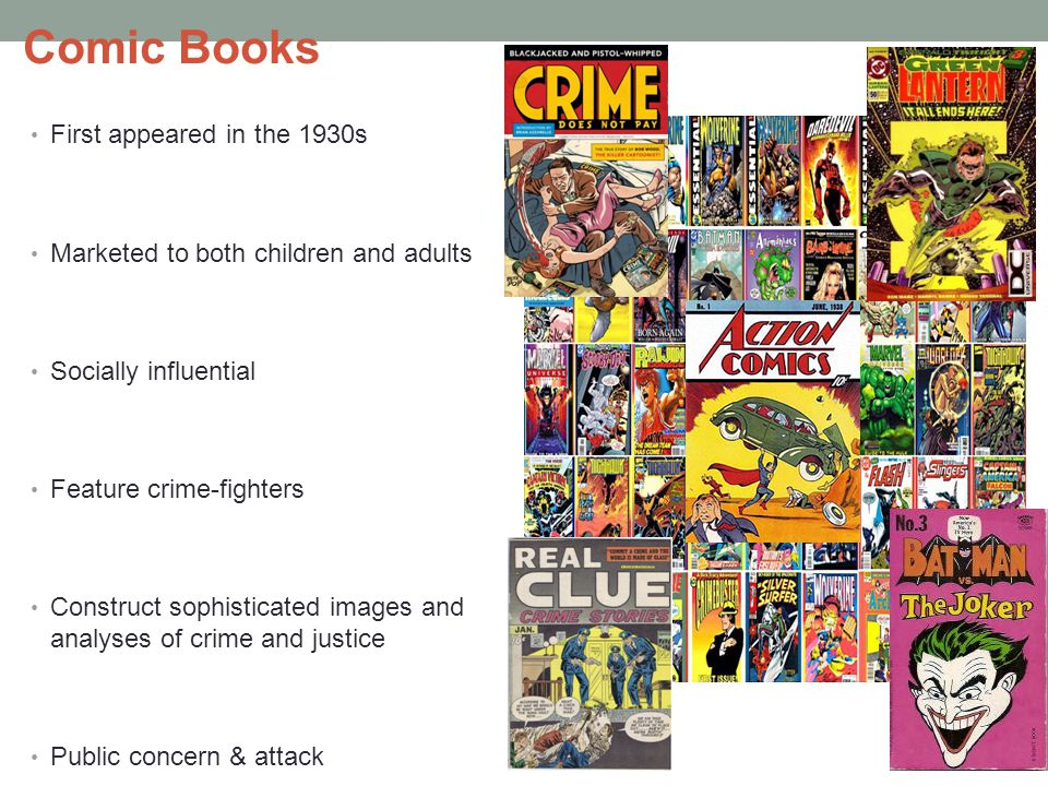 Comic Books First appeared in the 1930s Marketed to both children and adults Socially influential Feature crime-fighters Construct sophisticated images and analyses of crime and justice Public concern & attack Comic books persist as part of the multimedia web