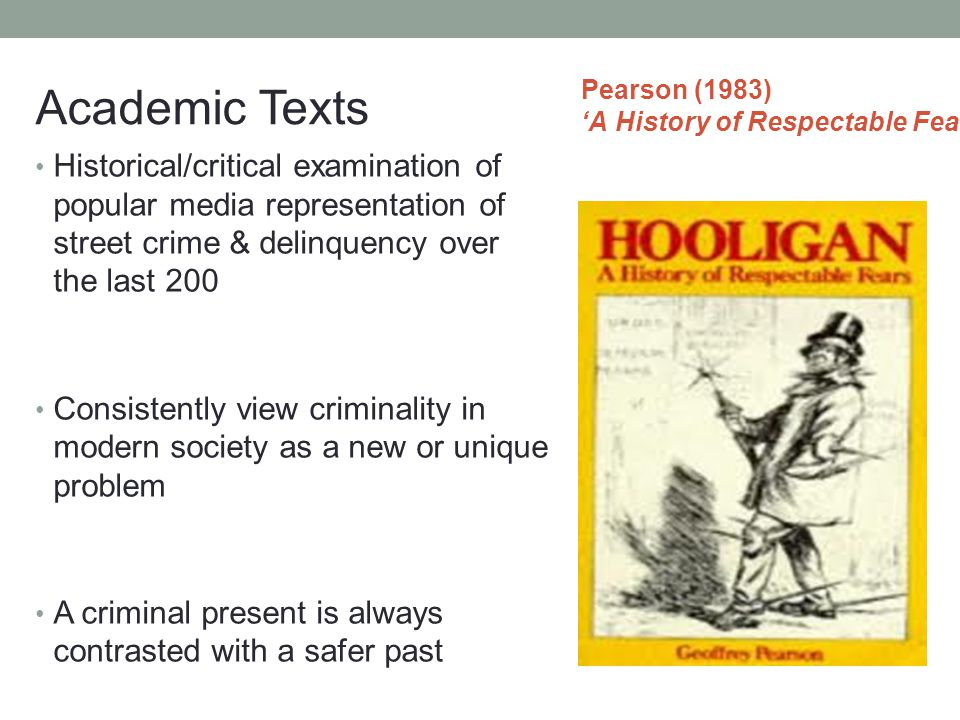 Pearson (1983) 'A History of Respectable Fears' Historical/critical examination of popular media representation of street crime & delinquency over the last 200 Consistently view criminality in modern society as a new or unique problem A criminal present is always contrasted with a safer past A pre-occupation with violence and lawlessness is part of a long tradition Academic Texts