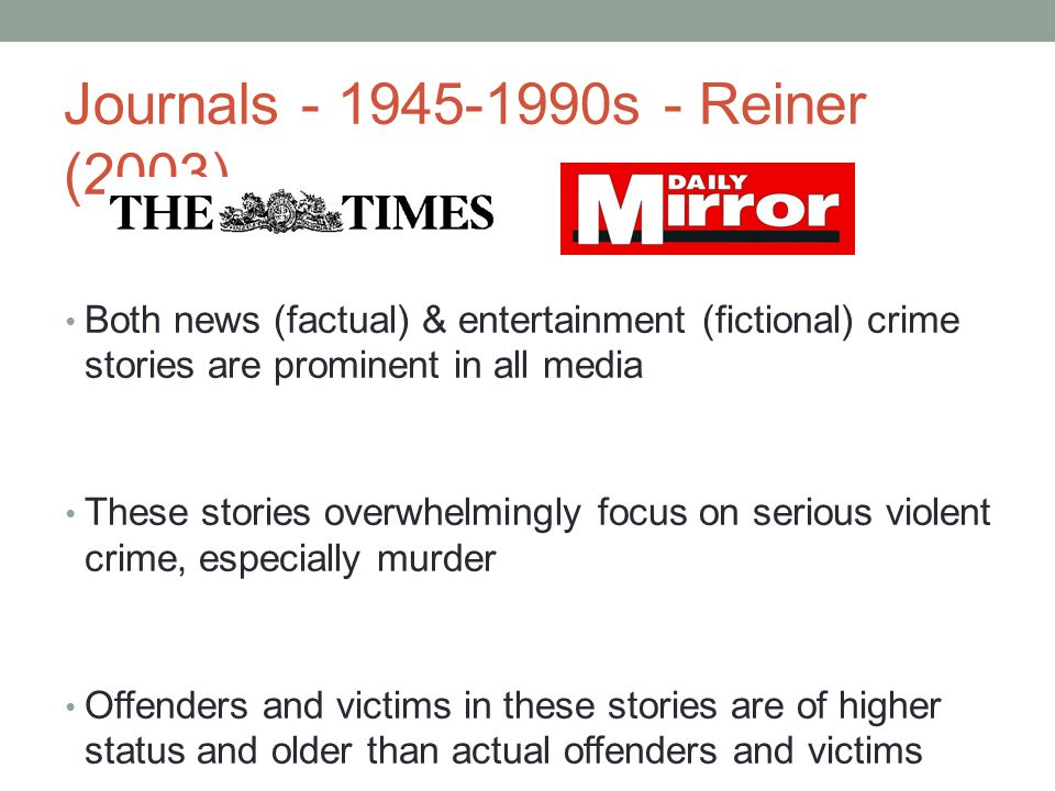Journals - 1945-1990s - Reiner (2003) Both news (factual) & entertainment (fictional) crime stories are prominent in all media These stories overwhelmingly focus on serious violent crime, especially murder Offenders and victims in these stories are of higher status and older than actual offenders and victims The risks of crime are portrayed as more serious than the actual figures on victimisation would indicate The effectiveness of the police and wider criminal justice system tends to be shown in a positive light Stories focus on specific cases and events rather that on general trends or policy issues