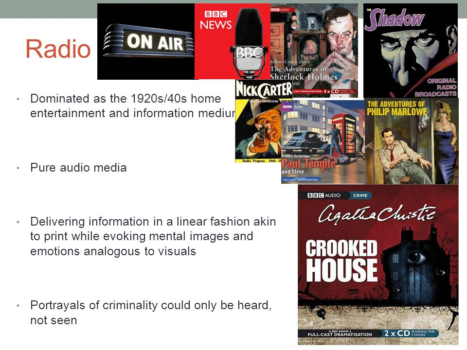Radio Dominated as the 1920s/40s home entertainment and information medium Pure audio media Delivering information in a linear fashion akin to print while evoking mental images and emotions analogous to visuals Portrayals of criminality could only be heard, not seen News & crime-fighting programming Influential & omnipresent All aspects of contemporary crime and- justice media that are berated today are traceable to early radio