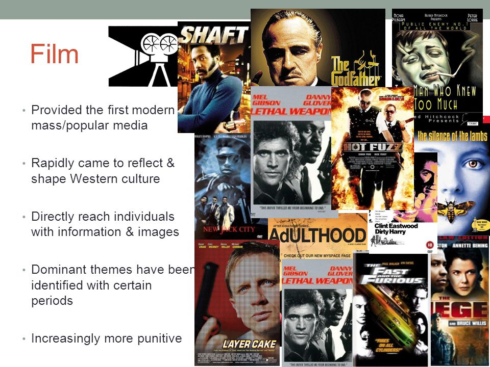 Film Provided the first modern mass/popular media Rapidly came to reflect & shape Western culture Directly reach individuals with information & images Dominant themes have been identified with certain periods Increasingly more punitive Individual responsibility