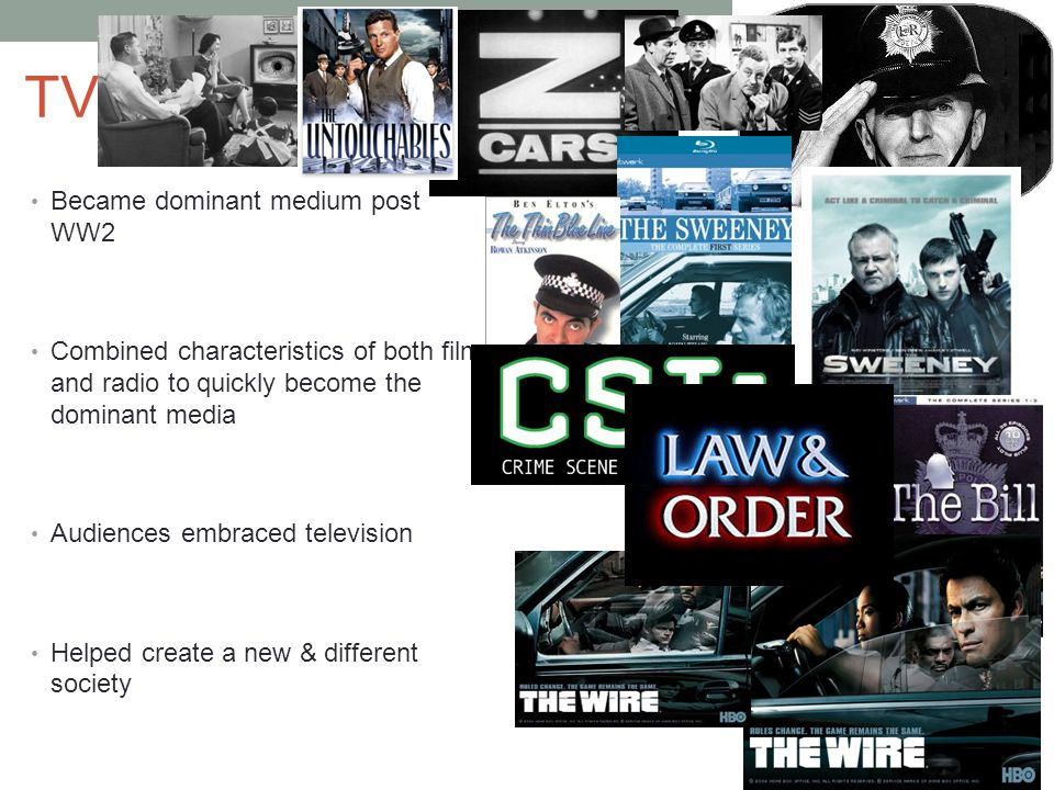 TV Became dominant medium post WW2 Combined characteristics of both film and radio to quickly become the dominant media Audiences embraced television Helped create a new & different society Crime and justice has always been a substantial portion of its programming Crime themes found across all types of programming