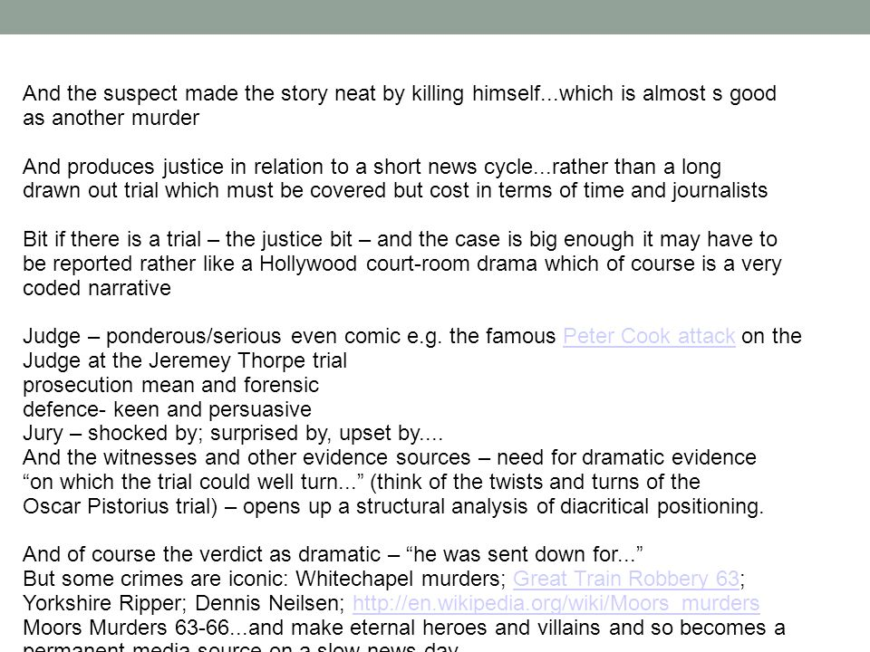 And the suspect made the story neat by killing himself...which is almost s good as another murder And produces justice in relation to a short news cycle...rather than a long drawn out trial which must be covered but cost in terms of time and journalists Bit if there is a trial – the justice bit – and the case is big enough it may have to be reported rather like a Hollywood court-room drama which of course is a very coded narrative Judge – ponderous/serious even comic e.g.