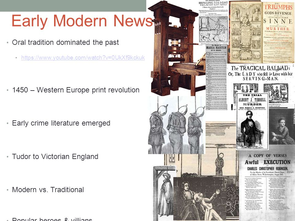 Early Modern News Oral tradition dominated the past https://www.youtube.com/watch?v=0UkXf9kckuk 1450 – Western Europe print revolution Early crime literature emerged Tudor to Victorian England Modern vs.