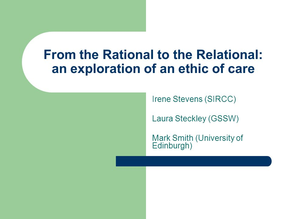 From the Rational to the Relational: an exploration of an ethic of care Irene Stevens (SIRCC) Laura Steckley (GSSW) Mark Smith (University of Edinburg