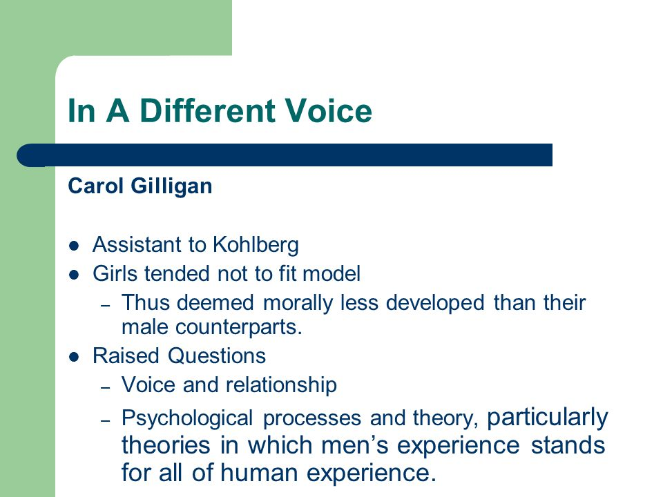 In A Different Voice Carol Gilligan Assistant to Kohlberg Girls tended not to fit model – Thus deemed morally less developed than their male counterpa